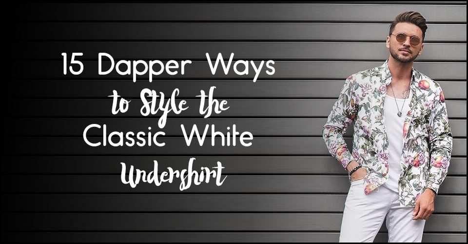 15 Dapper Ways to Style the Classic White Undershirt