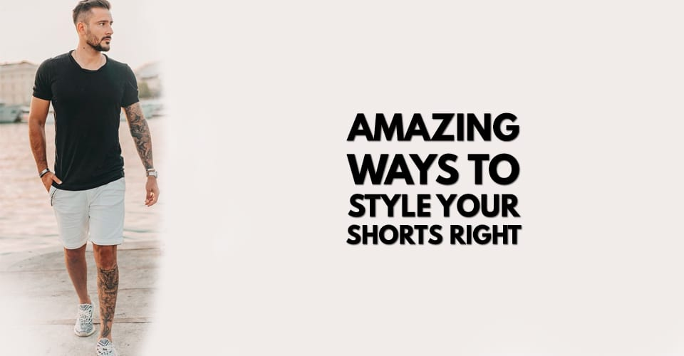 Amazing Ways to Style Your Shorts Right