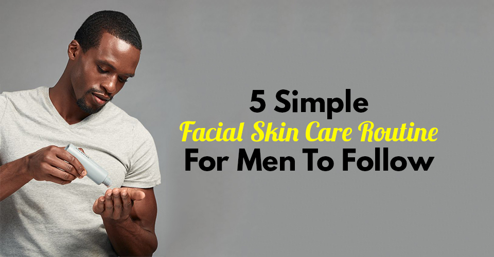 5 Simple Facial Skin Care Routine For Men To Follow