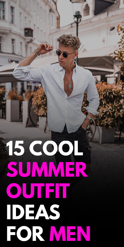15 Cool Summer Ready Outfits for Men