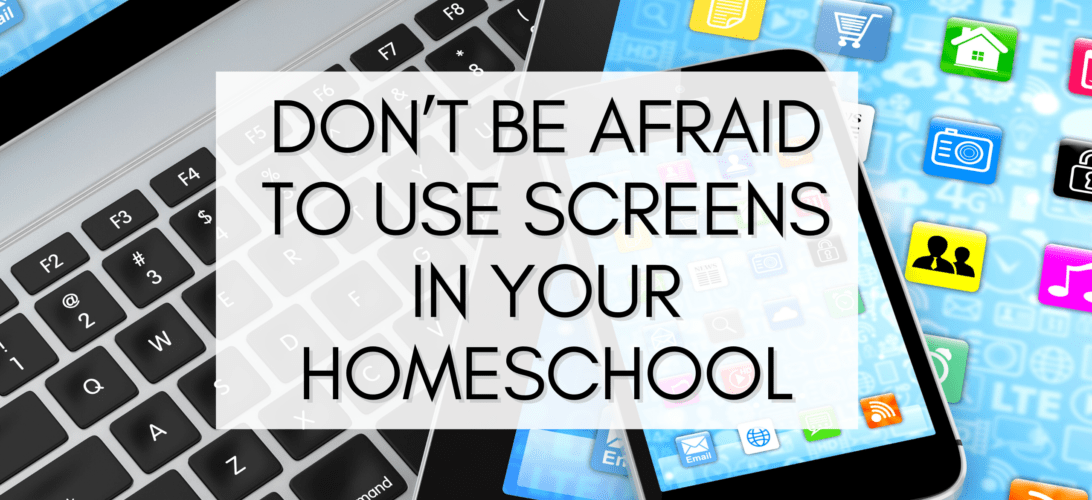 Don't Be Afraid to Use Screens in Your Homeschool