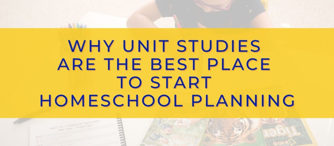 Why Unit Studies Are The Best Place To Start Homeschool Planning