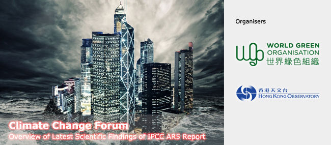 Climate Change Forum: Overview of Latest Scientific Findings of IPCC AR5 Report, Organised by World Green Organisation & Hong Kong Observatory