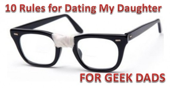 10 Rules for Dating My Daughter for Geek Dads