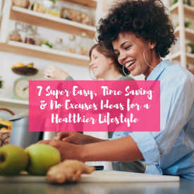 7 Super Easy, Time Saving & No Excuses Ideas for a Healthier Lifestyle