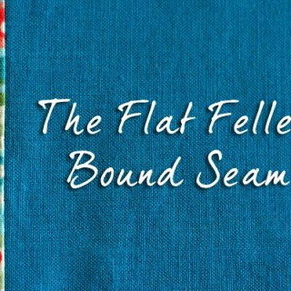 The Flat Felled Bound Seam – Tutorial