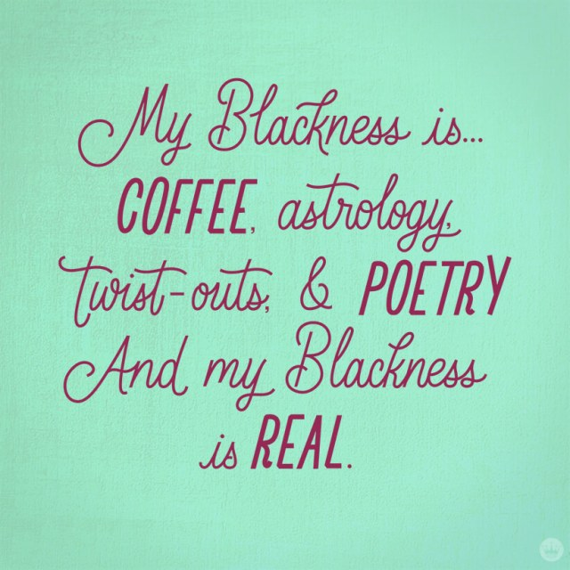 My Blackness is...coffee, astrology, twist-outs & poetry. And my Blackness is real.