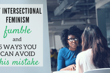 My Intersectional Feminism Fumble & 5 Ways You Can Avoid This Mistake