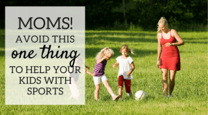 Moms! Avoid This One Thing To Help Your Kids With Sports