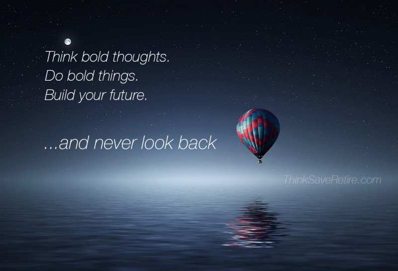 Think bold thoughts. Do bold things. Build your future and never look back!