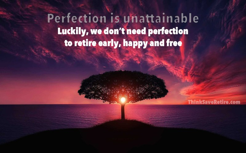 Perfection is unattainable. Luckily, we don't need perfection to retire early, happy and free.