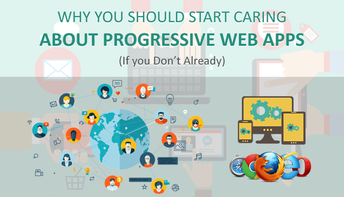 Why you Should Start Caring About Progressive Web Apps?
