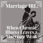 "Marriage IRL: How ""In Sickness"" Can Make a Marriage Stronger Instead of Weaker"