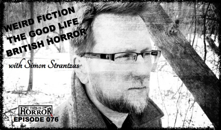 TIH 076: Simon Strantzas on Best Weird Fiction, The Secret to a Good Life and British Horror