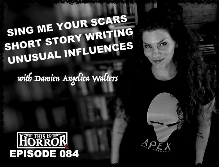 TIH 084 Damien Angelica Walters on Sing Me Your Scars, Short Story Writing and Unusual Influences
