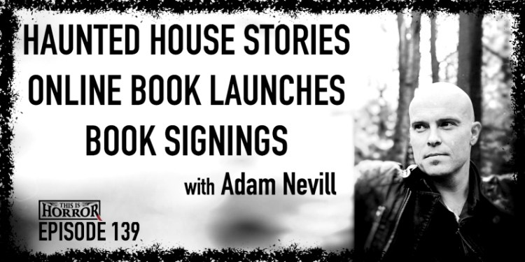 TIH 139 Adam Nevill on Haunted House Stories, Online Book Launches, and Book Signings