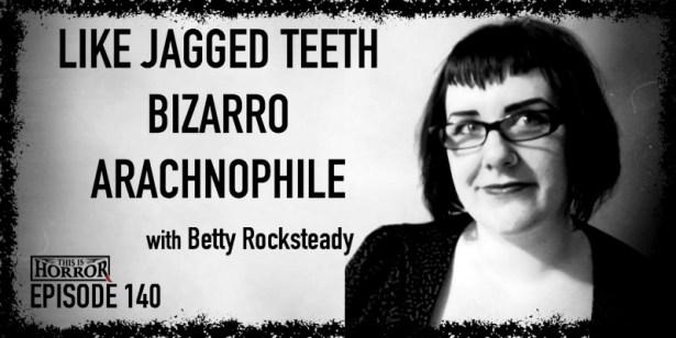 TIH 140 Betty Rocksteady on Like Jagged Teeth, Bizarro, and Arachnophile