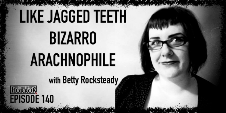 TIH 140 Betty Rocksteady on Like Jagged Teeth, Bizarro, and Arachnophile
