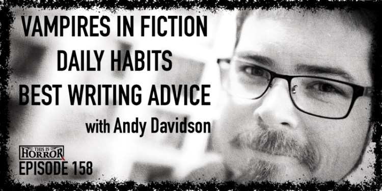 TIH 158 Andy Davidson on Vampires in Fiction, Daily Habits, and Best Writing Advice