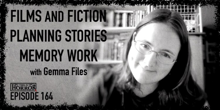 TIH 164 Gemma Files on Films and Fiction, Planning Stories, and Memory Work