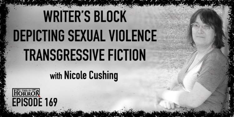 TIH 169 Nicole Cushing on Writer's Block, Depicting Sexual Violence, and Transgressive Fiction