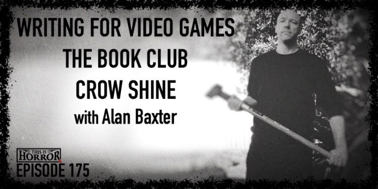 TIH 175 Alan Baxter on Writing for Video Games, The Book Club, and Crow Shine