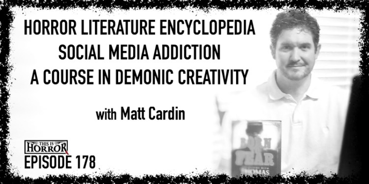 TIH 178 Matt Cardin on Horror Literature Encyclopedia, Social Media Addiction, and A Course in Demonic Creativity
