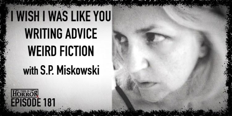 TIH 181 S.P. Miskowski on I Wish I Was Like You, Writing Advice, and Weird Fiction Syllabus