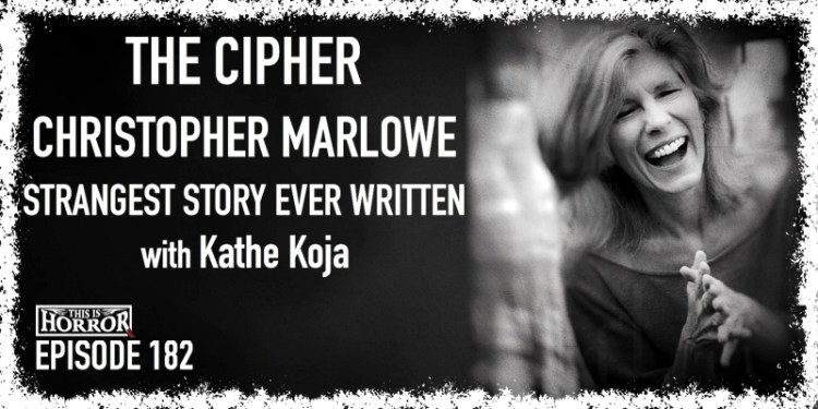 TIH 182 Kathe Koja on The Cipher, Christopher Marlowe, and Strangest Story Ever Written