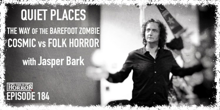 TIH 184 Jasper Bark on Quiet Places, The Way of the Barefoot Zombie, and Cosmic vs Folk Horror