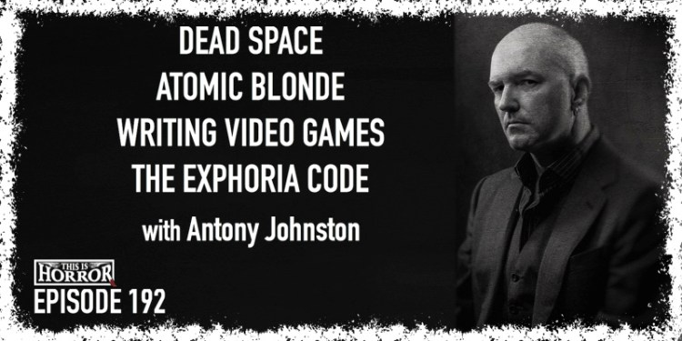 TIH 192 Antony Johnston on Dead Space, Atomic Blonde, Writing Video Games, and The Exphoria Code