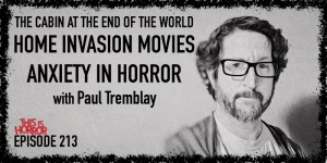 TIH 213 Paul Tremblay on The Cabin at the End of the World, Home Invasion Movies, and Anxiety in Horror