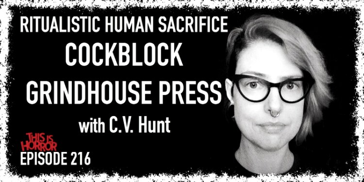 TIH 216 C.V. Hunt on Ritualistic Human Sacrifice, Cockblock, and Grindhouse Press