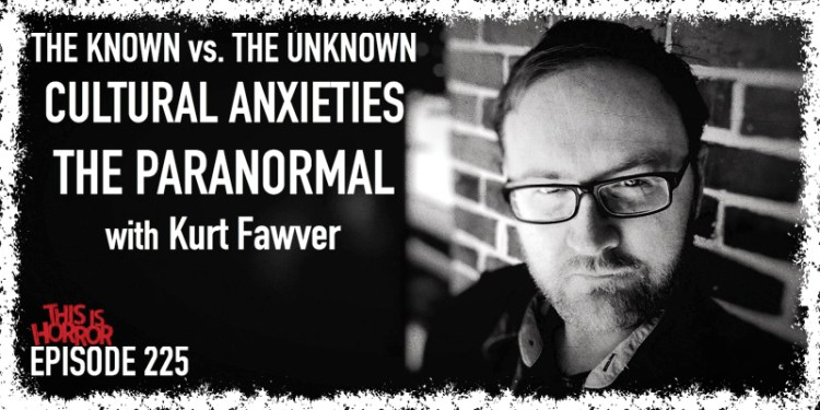 TIH 225 Kurt Fawver on The Known vs. The Unknown, Cultural Anxiety, and The Paranormal