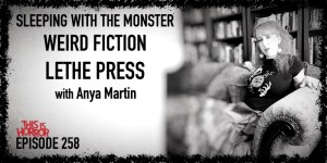 TIH 258 Anya Martin on Sleeping with the Monster, Weird Fiction, and Lethe Press