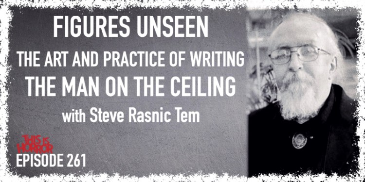 TIH 261 Steve Rasnic Tem on Figures Unseen, the Art and Practice of Writing, and The Man on the Ceiling