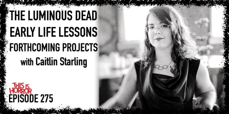 TIH 275: Caitlin Starling on The Luminous Dead, Early Life Lessons, and Forthcoming Projects