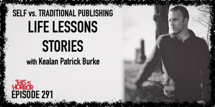TIH 291 Kealan Patrick Burke on Self vs. Traditional Publishing, Life Lessons, and Stories