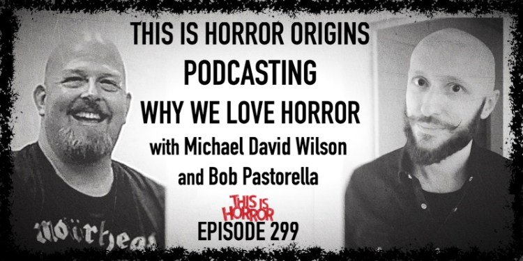 TIH 299 This Is Horror Origins, Podcasting, and Why We Love Horror with Michael David Wilson and Bob Pastorella