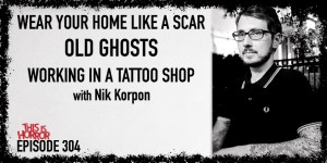 TIH 304 Nik Korpon on Wear Your Home Like A Scar, Old Ghosts, and Working in a Tattoo Shop