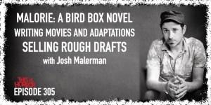 TIH 305 Josh Malerman on Malorie A Bird Box Novel, Writing Movies and Adaptations, and Selling Rough Drafts