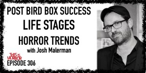 TIH 306 Josh Malerman on Post Bird Box Success, Life Stages, and Horror Trends
