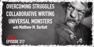 TIH 317 Matthew M. Bartlett on Overcoming Struggles, Collaborative Writing, and Universal Monsters