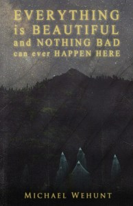 Everything Is Beautiful and Nothing Bad Can Ever Happen Here by Michael Wehunt -cover