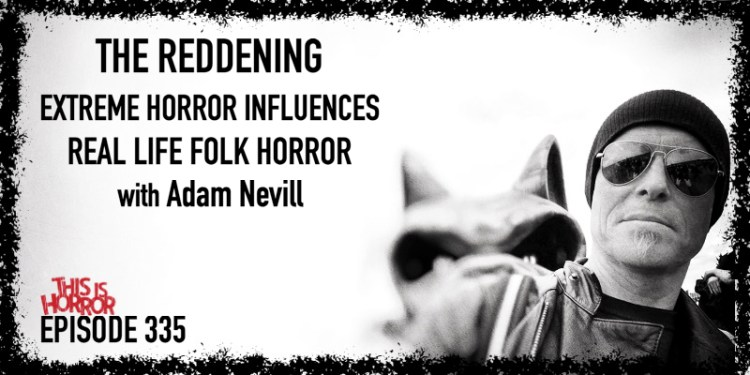 TIH 335: Adam Nevill on The Reddening, Extreme Horror Influences, and Real Life Folk Horror