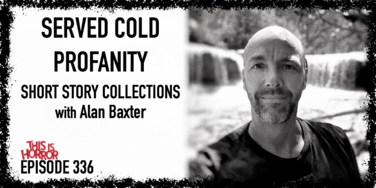 TIH 336 Alan Baxter on Served Cold, Profanity, and Short Story Collections
