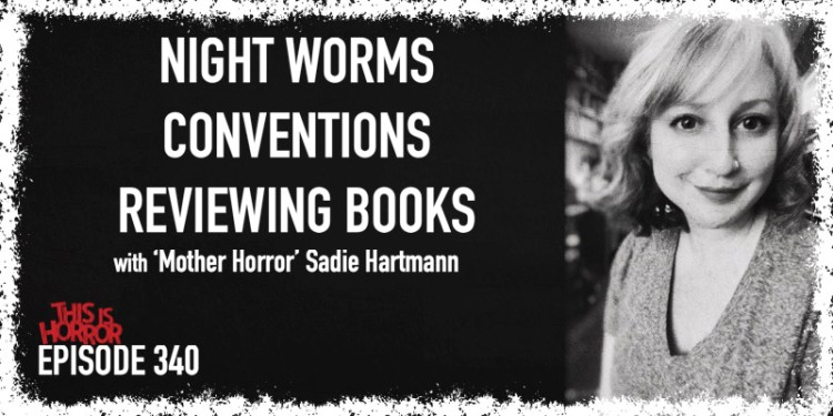 TIH 340 Sadie Hartmann 'Mother Horror' on Night Worms, Conventions, and Reviewing Books