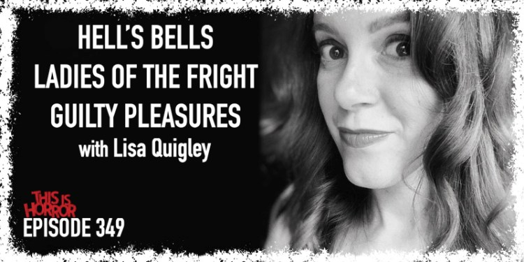 TIH 349 Lisa Quigley on Hell's Bells, Ladies of the Fright, and Guilty Pleasures
