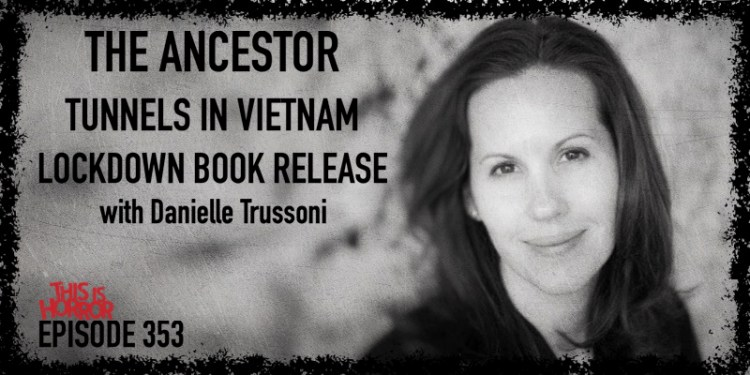 TIH 353 Danielle Trussoni on The Ancestor, Exploring Tunnels in Vietnam, and Releasing a Book During Lockdown