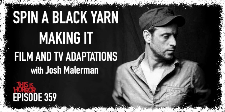 TIH 359 Josh Malerman on Spin A Black Yarn, Making It, and Film and TV Adaptations
